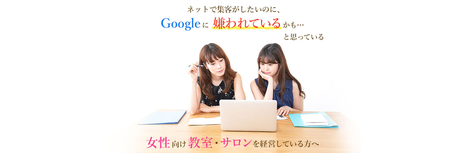 ネットで集客がしたいのに、 Googleに嫌われているかも… と思っている 女性向け教室・サロンを経営している方へ